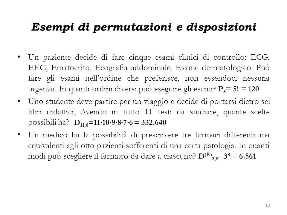 Esempi di permutazioni e disposizioni Un paziente decide di fare cinque esami clinici di controllo: ECG, EEG, Ematocrito, Ecografia addominale, Esame