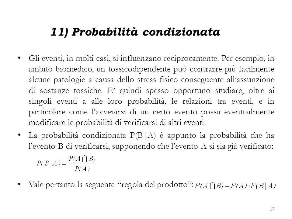 11) Probabilità condizionata Gli eventi, in molti casi, si influenzano reciprocamente. Per esempio, in ambito biomedico, un tossicodipendente può cont
