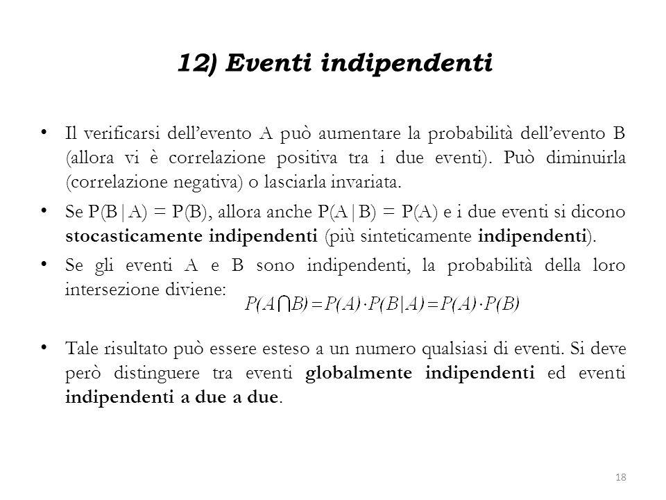 12) Eventi indipendenti Il verificarsi dellevento A può aumentare la probabilità dellevento B (allora vi è correlazione positiva tra i due eventi). Pu