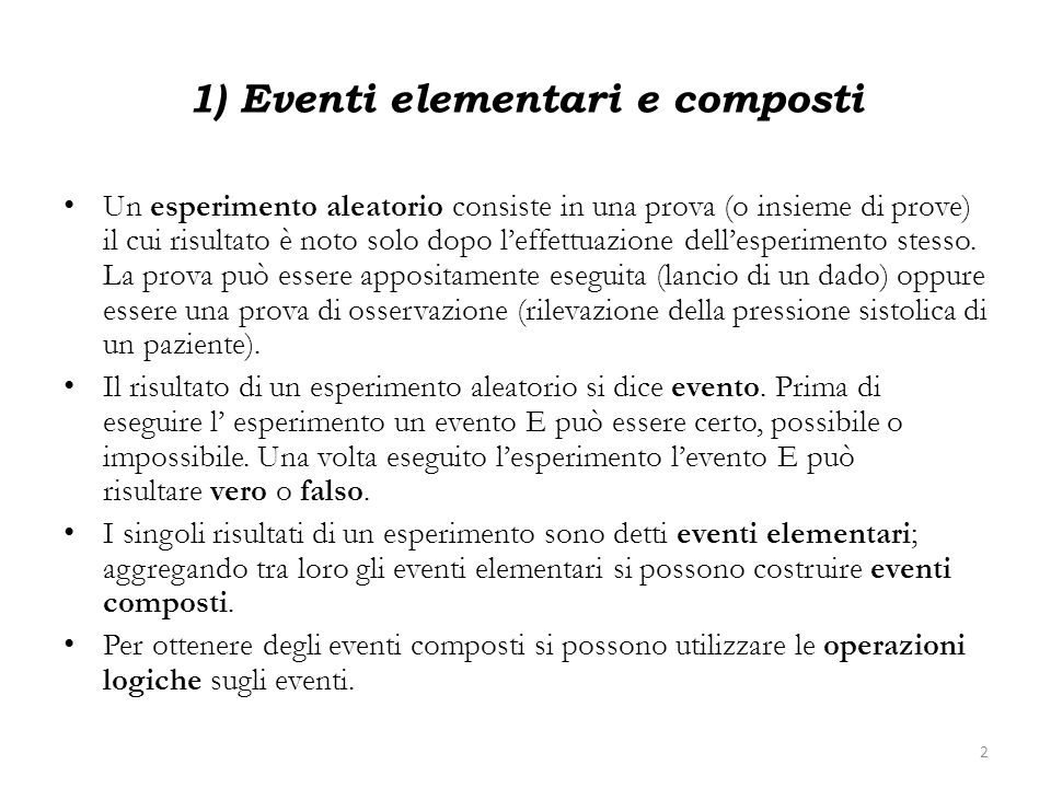 1) Eventi elementari e composti Un esperimento aleatorio consiste in una prova (o insieme di prove) il cui risultato è noto solo dopo leffettuazione d