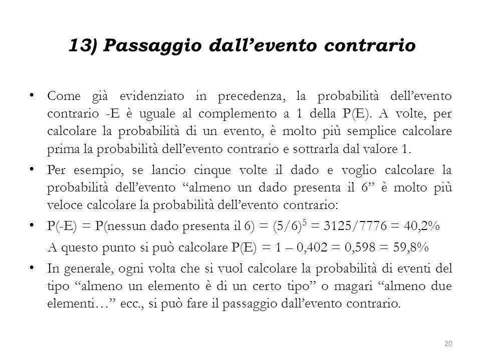 13) Passaggio dallevento contrario Come già evidenziato in precedenza, la probabilità dellevento contrario -E è uguale al complemento a 1 della P(E).