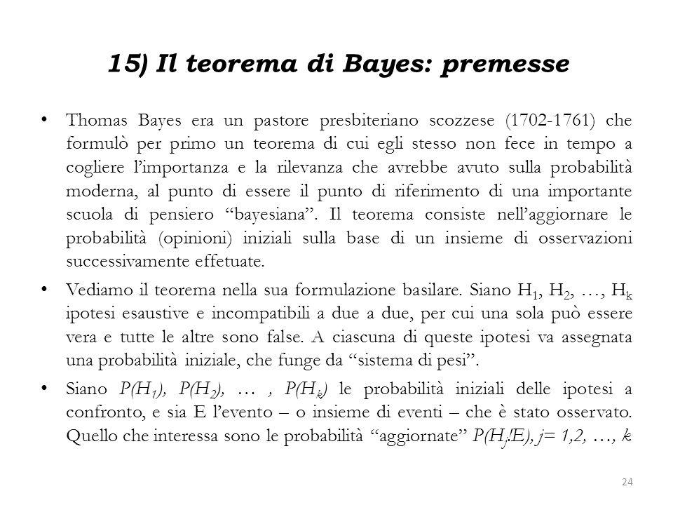 15) Il teorema di Bayes: premesse Thomas Bayes era un pastore presbiteriano scozzese (1702-1761) che formulò per primo un teorema di cui egli stesso n