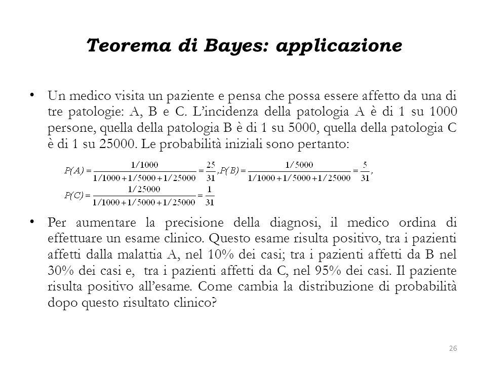 Teorema di Bayes: applicazione Un medico visita un paziente e pensa che possa essere affetto da una di tre patologie: A, B e C. Lincidenza della patol