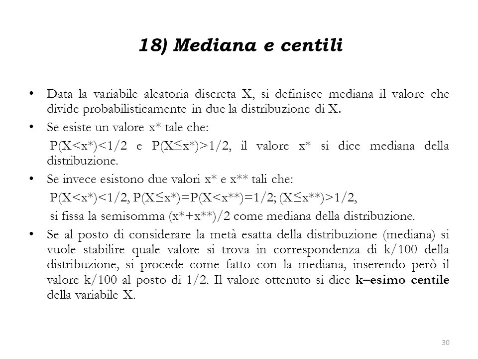 18) Mediana e centili Data la variabile aleatoria discreta X, si definisce mediana il valore che divide probabilisticamente in due la distribuzione di