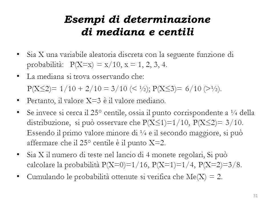 Esempi di determinazione di mediana e centili Sia X una variabile aleatoria discreta con la seguente funzione di probabilità: P(X=x) = x/10, x = 1, 2,