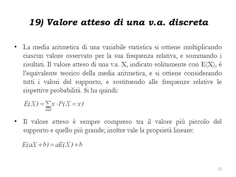19) Valore atteso di una v.a. discreta La media aritmetica di una variabile statistica si ottiene moltiplicando ciascun valore osservato per la sua fr