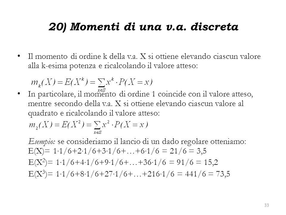 20) Momenti di una v.a. discreta Il momento di ordine k della v.a. X si ottiene elevando ciascun valore alla k-esima potenza e ricalcolando il valore
