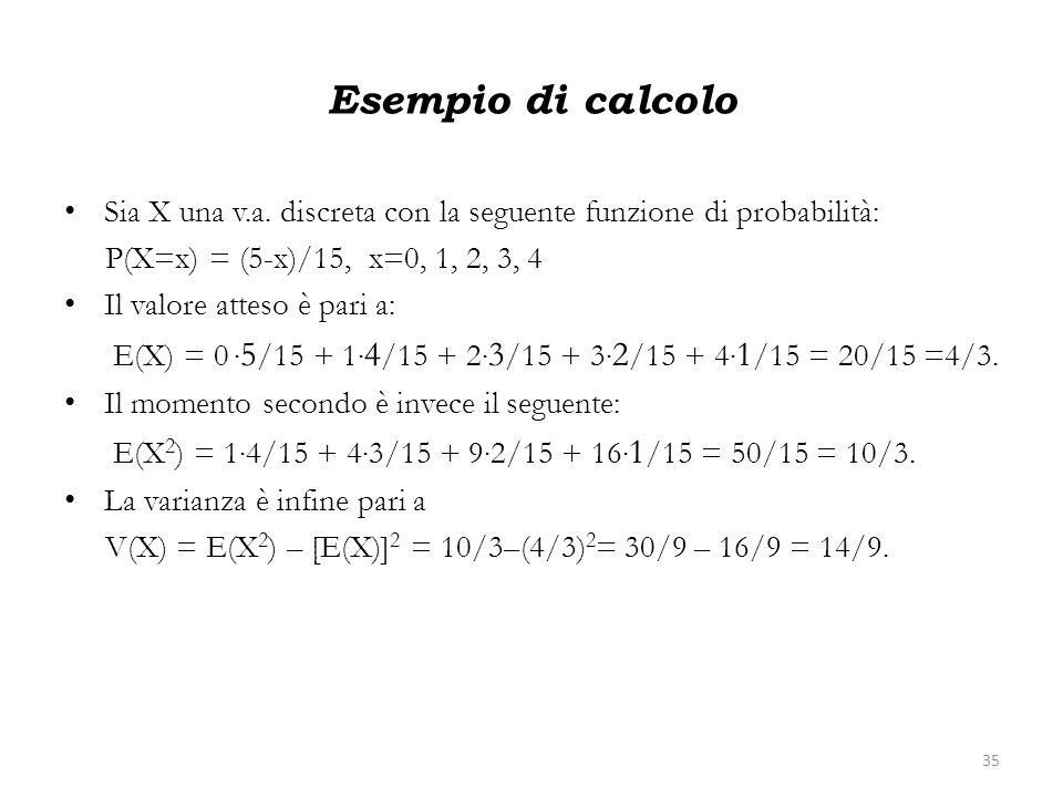 Esempio di calcolo Sia X una v.a. discreta con la seguente funzione di probabilità: P(X=x) = (5-x)/15, x=0, 1, 2, 3, 4 Il valore atteso è pari a: E(X)