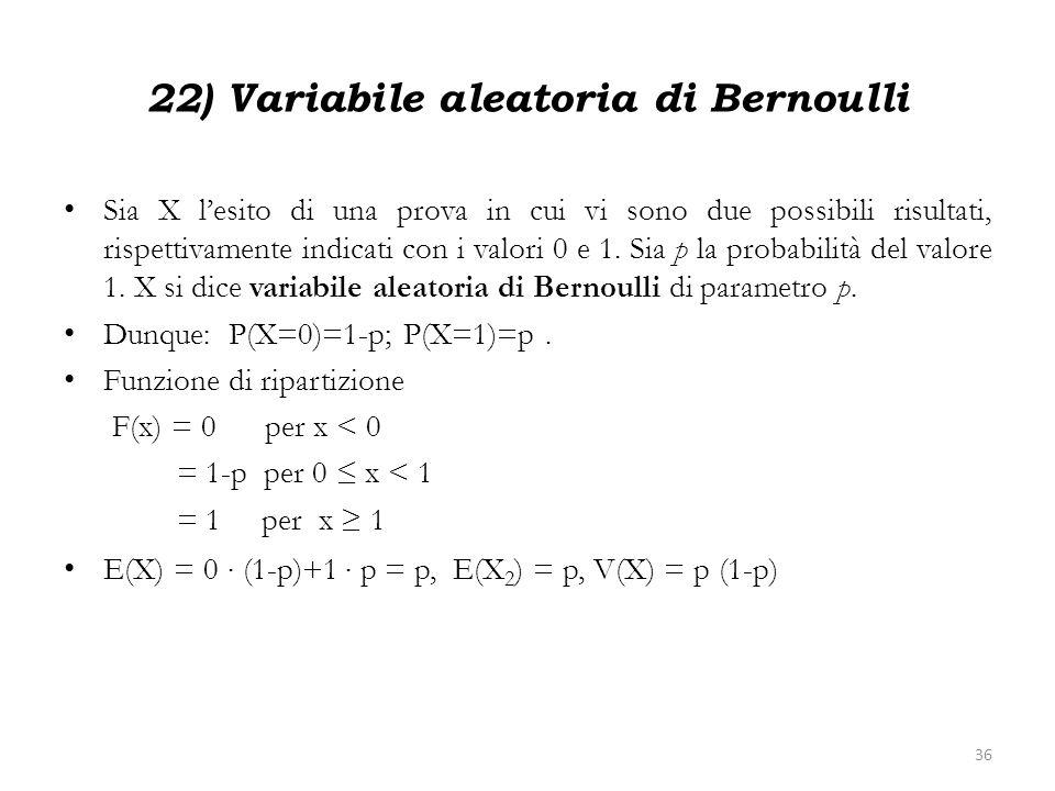 22) Variabile aleatoria di Bernoulli Sia X lesito di una prova in cui vi sono due possibili risultati, rispettivamente indicati con i valori 0 e 1. Si