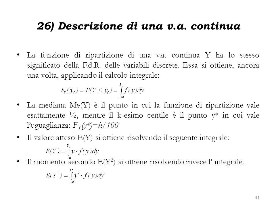 26) Descrizione di una v.a. continua La funzione di ripartizione di una v.a. continua Y ha lo stesso significato della F.d.R. delle variabili discrete