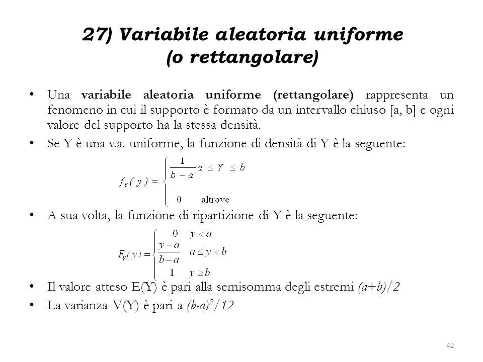27) Variabile aleatoria uniforme (o rettangolare) Una variabile aleatoria uniforme (rettangolare) rappresenta un fenomeno in cui il supporto è formato
