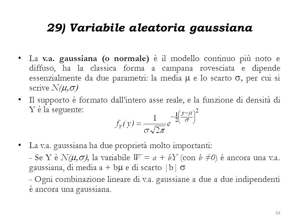 29) Variabile aleatoria gaussiana La v.a. gaussiana (o normale) è il modello continuo più noto e diffuso, ha la classica forma a campana rovesciata e