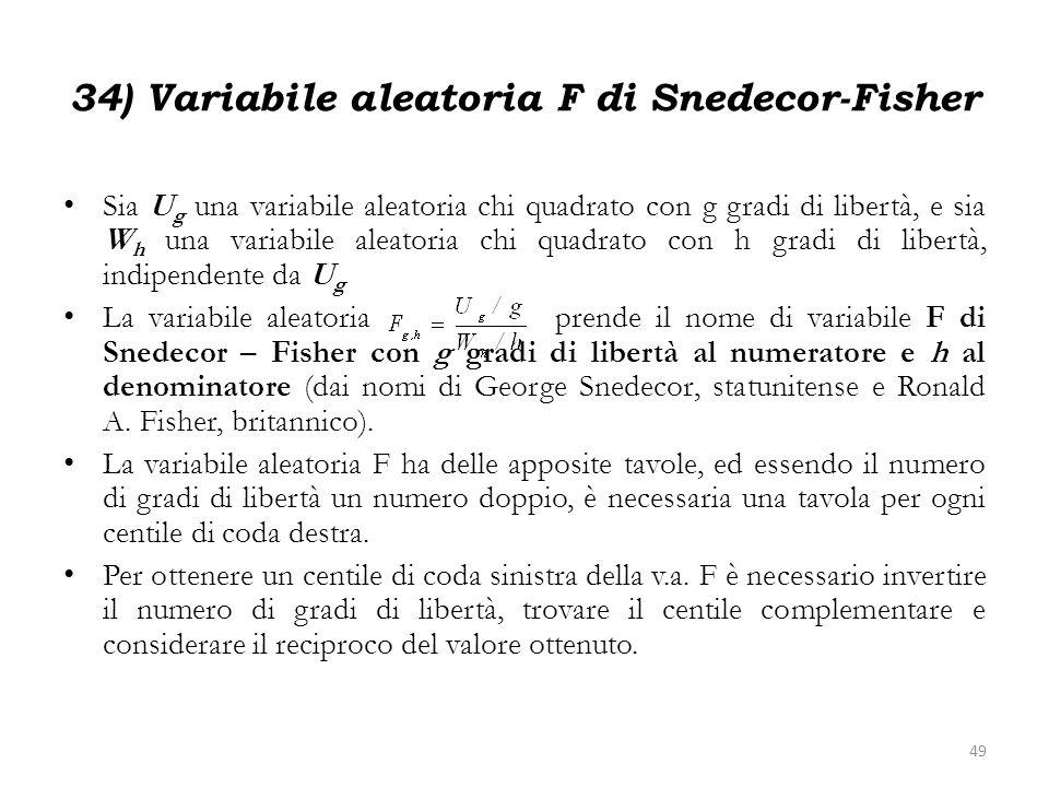 34) Variabile aleatoria F di Snedecor-Fisher Sia U g una variabile aleatoria chi quadrato con g gradi di libertà, e sia W h una variabile aleatoria ch