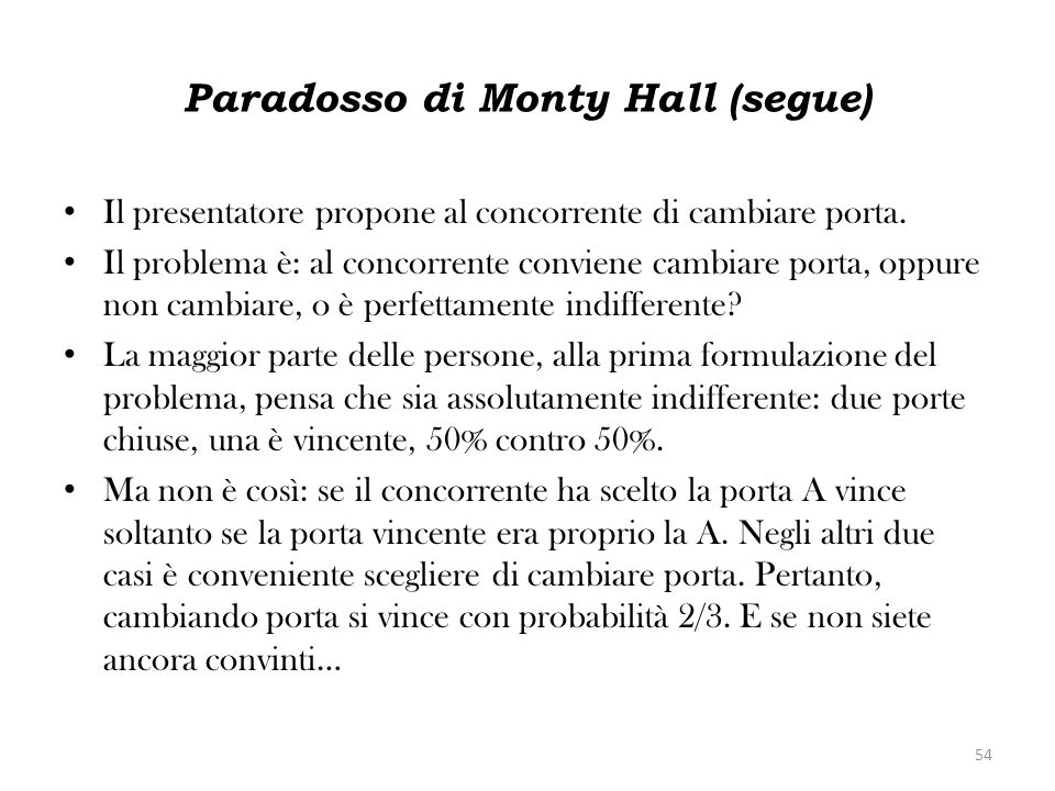 Paradosso di Monty Hall (segue) Il presentatore propone al concorrente di cambiare porta. Il problema è: al concorrente conviene cambiare porta, oppur