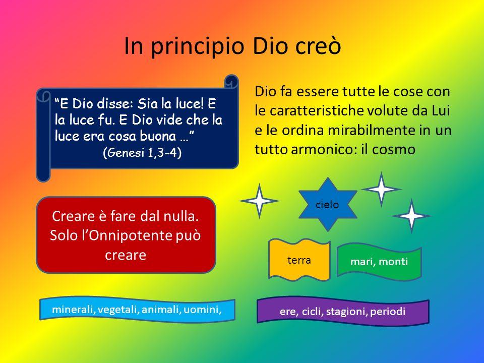 In principio Dio creò Creare è fare dal nulla. Solo lOnnipotente può creare Dio fa essere tutte le cose con le caratteristiche volute da Lui e le ordi
