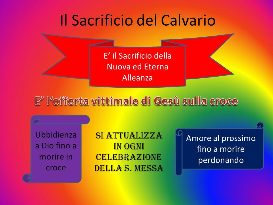 Il Sacrificio del Calvario E il Sacrificio della Nuova ed Eterna Alleanza Ubbidienza a Dio fino a morire in croce Amore al prossimo fino a morire perd