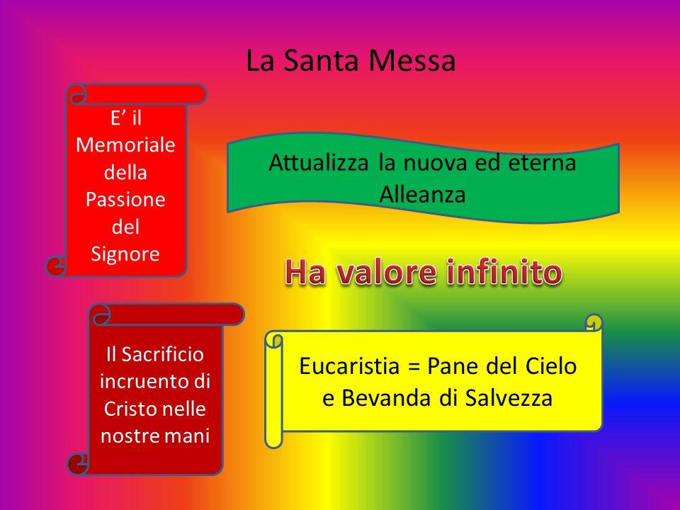 La Santa Messa Il Sacrificio incruento di Cristo nelle nostre mani Attualizza la nuova ed eterna Alleanza E il Memoriale della Passione del Signore Eu