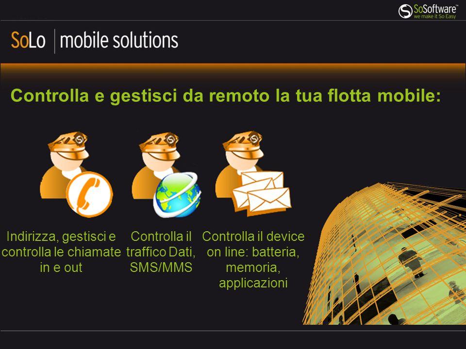 Controlla e gestisci da remoto la tua flotta mobile: Controlla il device on line: batteria, memoria, applicazioni Indirizza, gestisci e controlla le chiamate in e out Controlla il traffico Dati, SMS/MMS