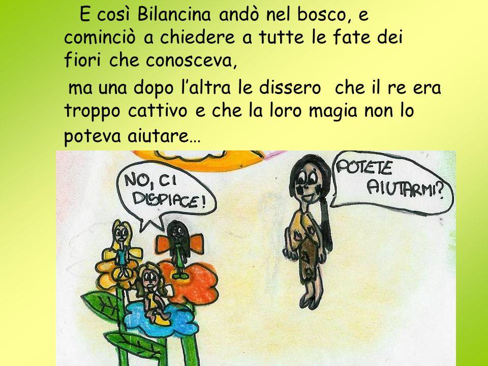E così Bilancina andò nel bosco, e cominciò a chiedere a tutte le fate dei fiori che conosceva, ma una dopo laltra le dissero che il re era troppo cat