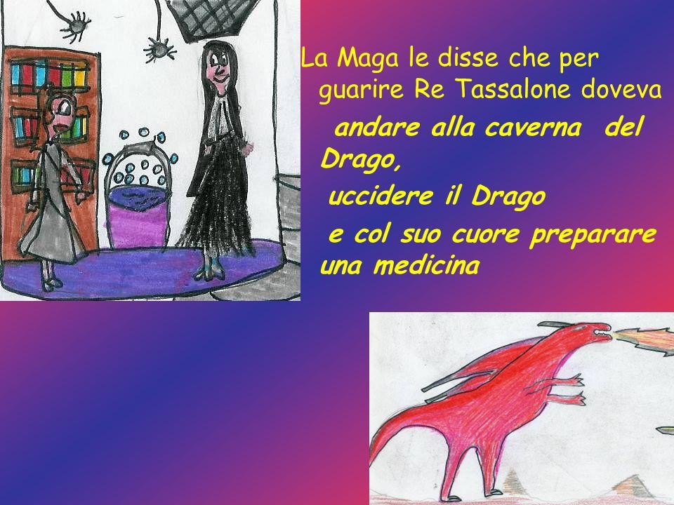 La Maga le disse che per guarire Re Tassalone doveva andare alla caverna del Drago, uccidere il Drago e col suo cuore preparare una medicina