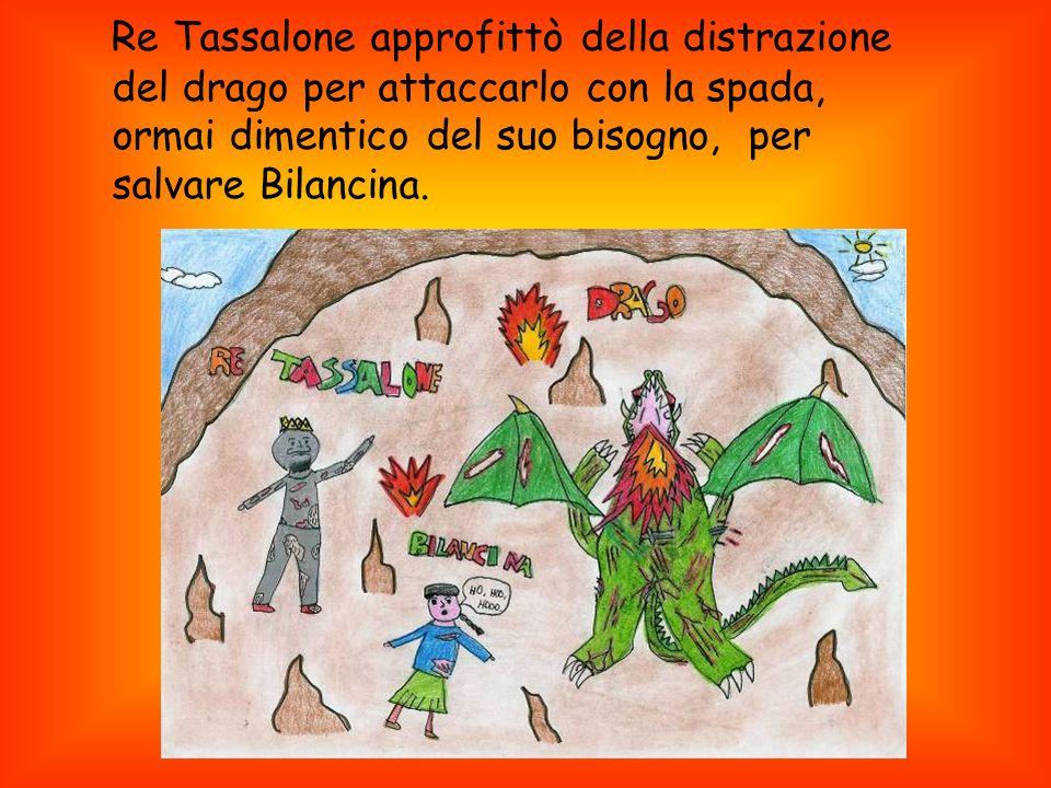 Re Tassalone approfittò della distrazione del drago per attaccarlo con la spada, ormai dimentico del suo bisogno, per salvare Bilancina.
