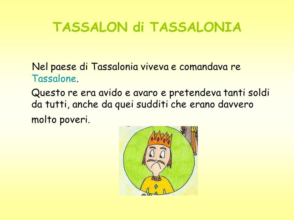 TASSALON di TASSALONIA Nel paese di Tassalonia viveva e comandava re Tassalone. Questo re era avido e avaro e pretendeva tanti soldi da tutti, anche d