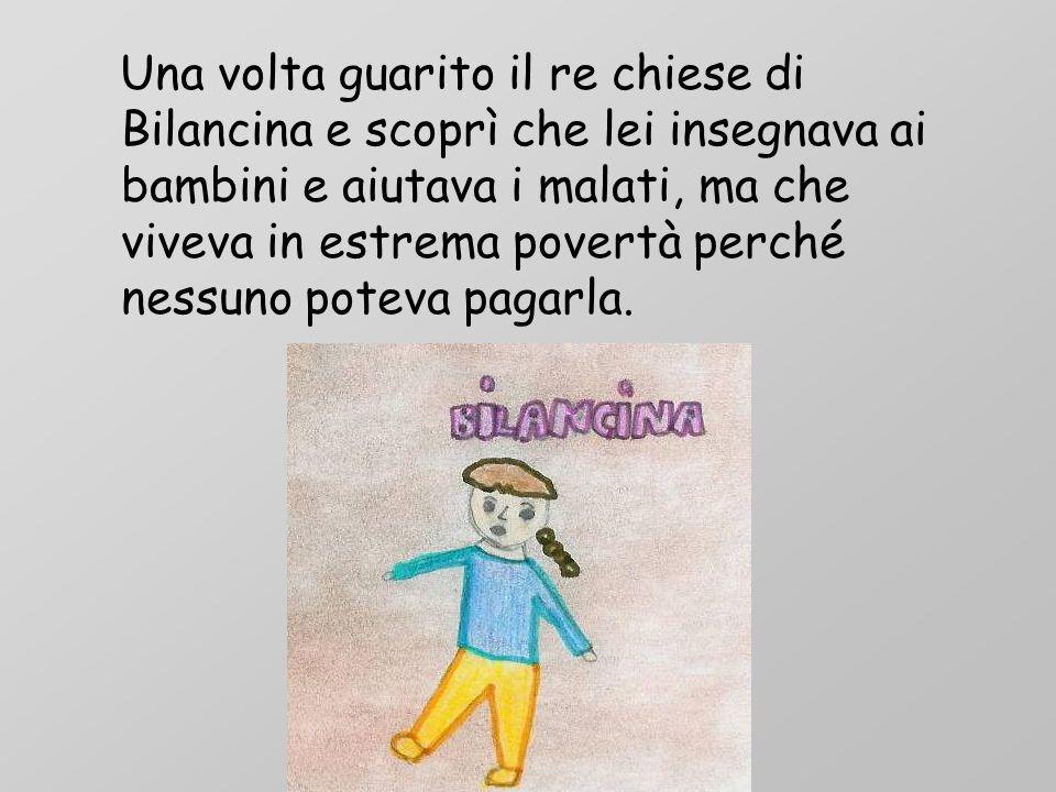 Una volta guarito il re chiese di Bilancina e scoprì che lei insegnava ai bambini e aiutava i malati, ma che viveva in estrema povertà perché nessuno
