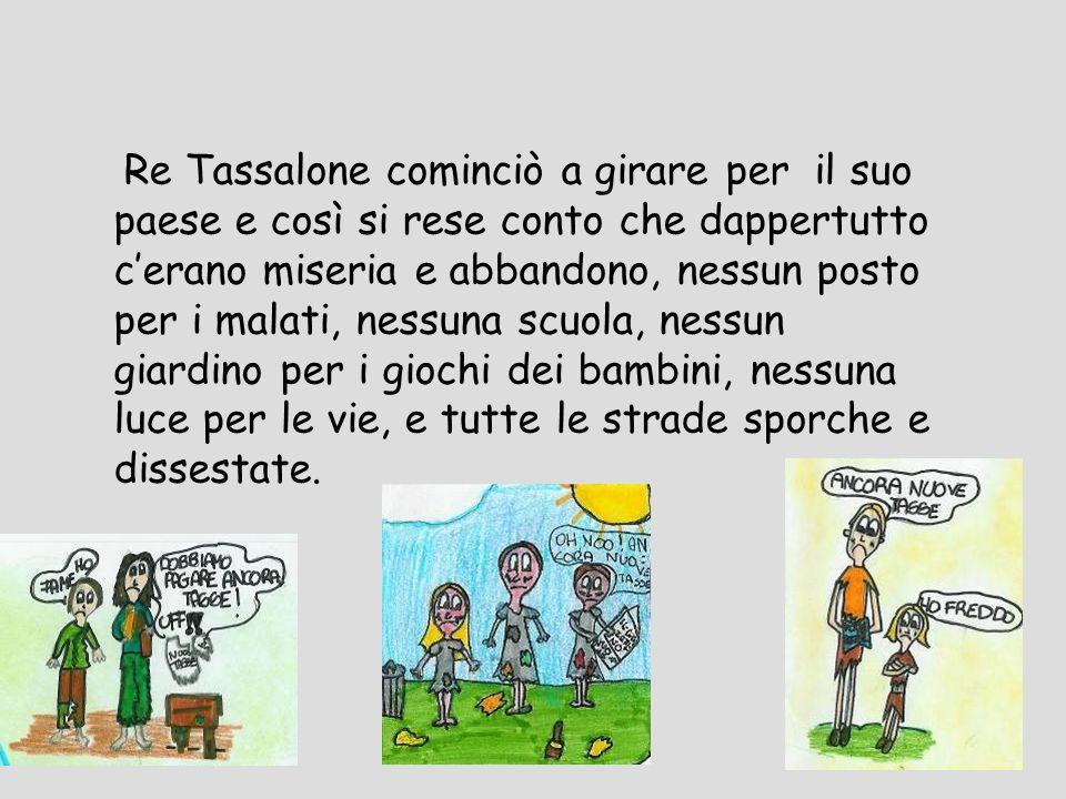 Re Tassalone cominciò a girare per il suo paese e così si rese conto che dappertutto cerano miseria e abbandono, nessun posto per i malati, nessuna sc