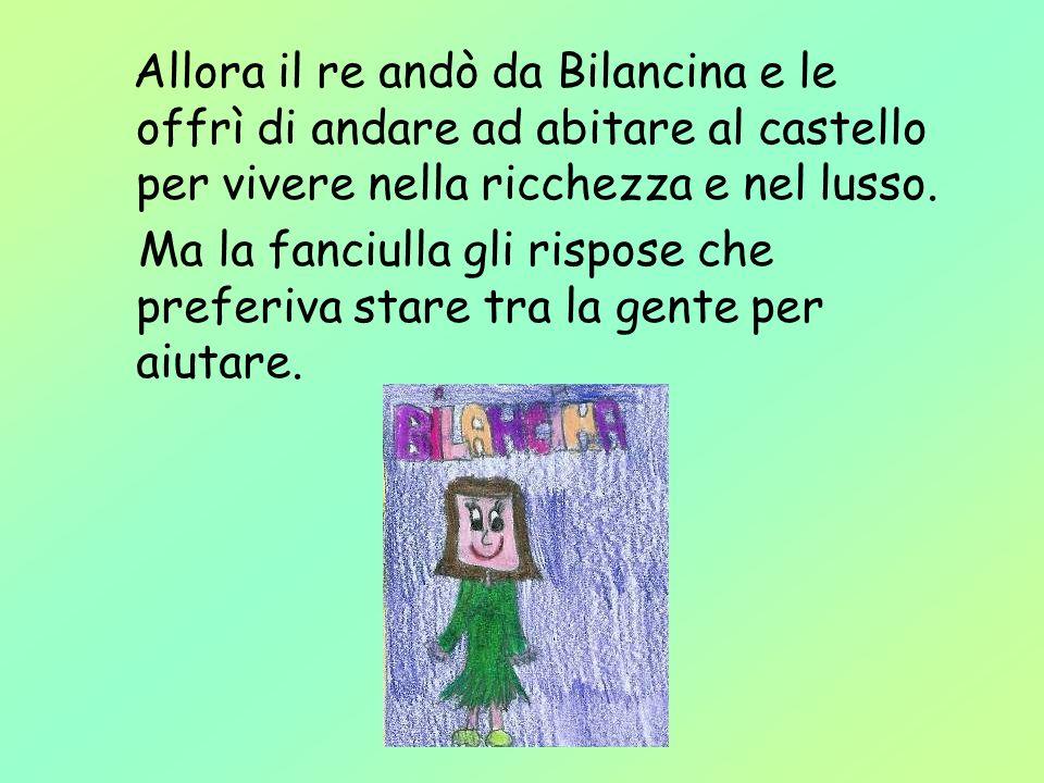 Allora il re andò da Bilancina e le offrì di andare ad abitare al castello per vivere nella ricchezza e nel lusso. Ma la fanciulla gli rispose che pre