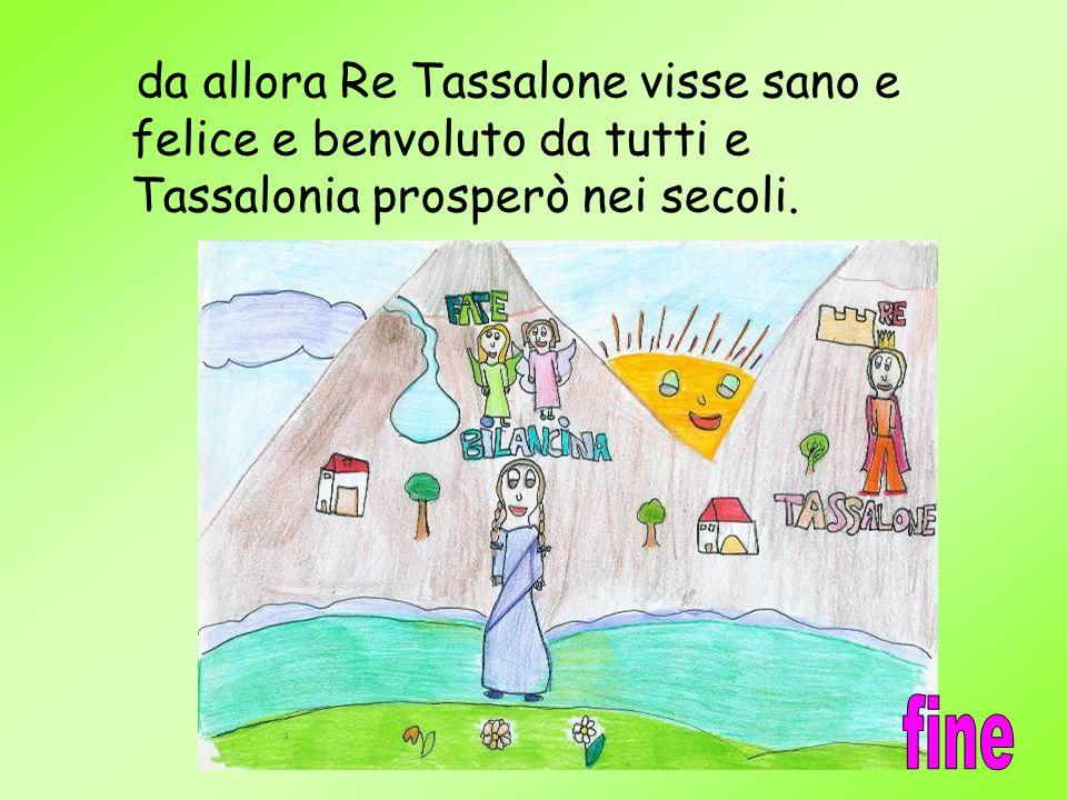 da allora Re Tassalone visse sano e felice e benvoluto da tutti e Tassalonia prosperò nei secoli. Fine