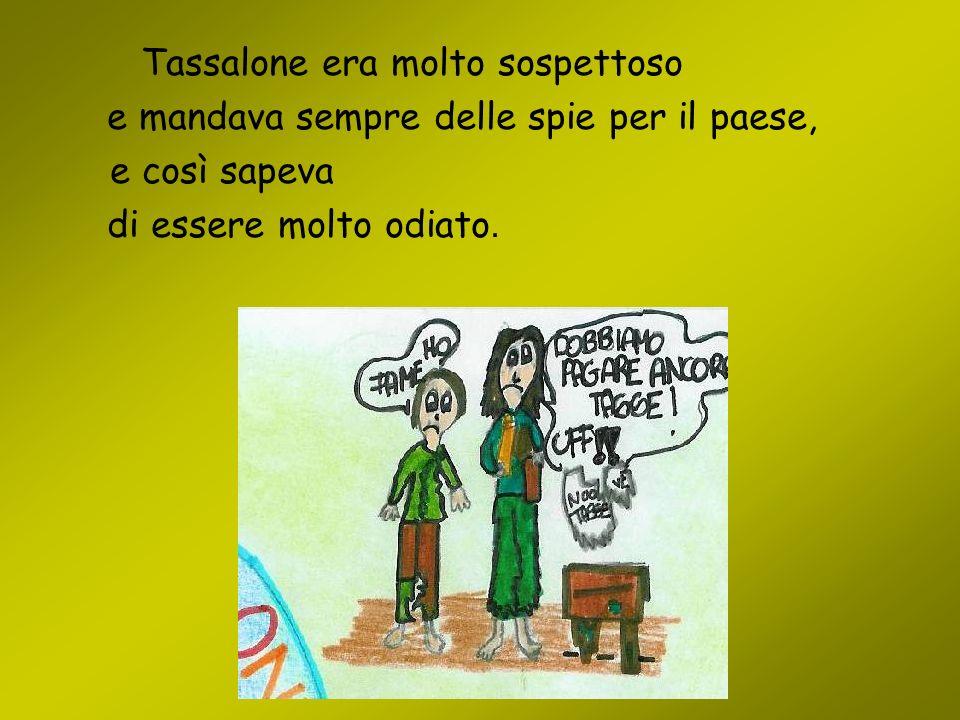Tassalone era molto sospettoso e mandava sempre delle spie per il paese, e così sapeva di essere molto odiato.