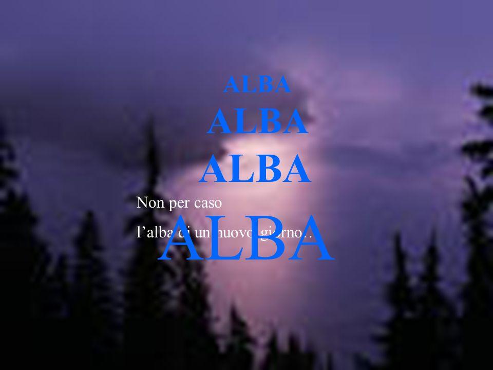 Non per caso lalba di un nuovo giorno… ALBA