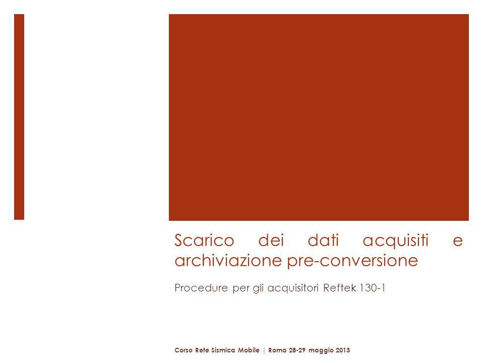 Scarico dei dati acquisiti e archiviazione pre-conversione Procedure per gli acquisitori Reftek 130-1 Corso Rete Sismica Mobile | Roma 28-29 maggio 2013