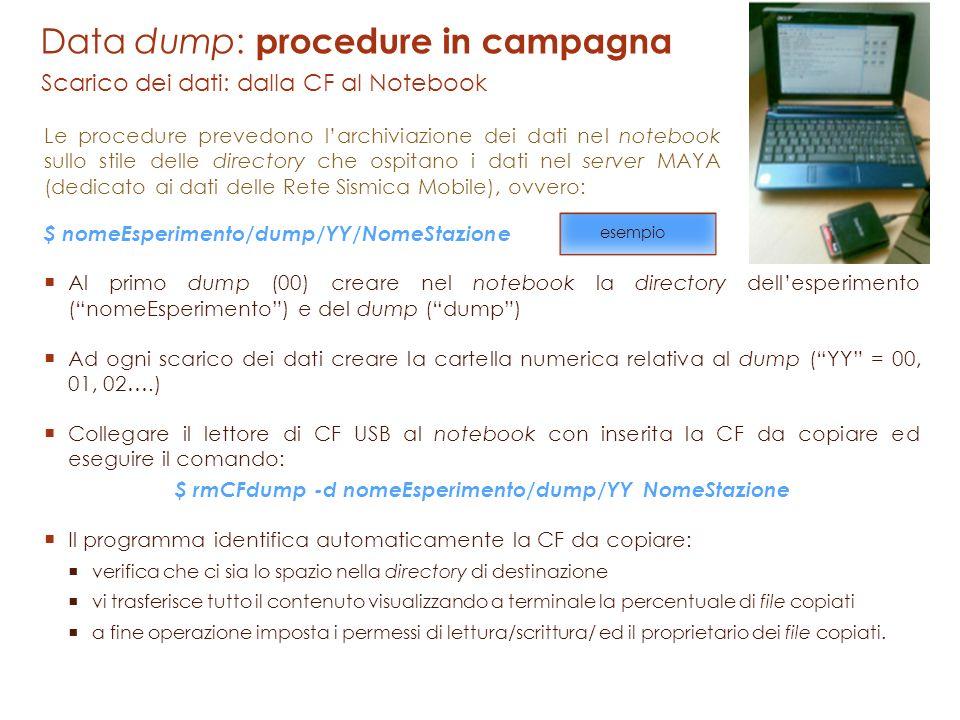 Data dump: procedure in campagna Scarico dei dati: dalla CF al Notebook $ nomeEsperimento/dump/YY/NomeStazione Al primo dump (00) creare nel notebook la directory dellesperimento (nomeEsperimento) e del dump (dump) Ad ogni scarico dei dati creare la cartella numerica relativa al dump (YY = 00, 01, 02….) Collegare il lettore di CF USB al notebook con inserita la CF da copiare ed eseguire il comando: $ rmCFdump -d nomeEsperimento/dump/YY NomeStazione Il programma identifica automaticamente la CF da copiare: verifica che ci sia lo spazio nella directory di destinazione vi trasferisce tutto il contenuto visualizzando a terminale la percentuale di file copiati a fine operazione imposta i permessi di lettura/scrittura/ ed il proprietario dei file copiati.