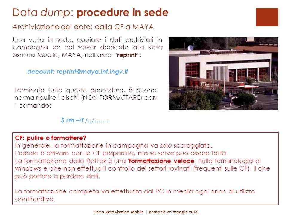 Data dump: procedure in sede Archiviazione del dato: dalla CF a MAYA Una volta in sede, copiare i dati archiviati in campagna pc nel server dedicato alla Rete Sismica Mobile, MAYA, nellarea reprint: Corso Rete Sismica Mobile | Roma 28-29 maggio 2013 account: reprint@maya.int.ingv.it Terminate tutte queste procedure, è buona norma ripulire i dischi (NON FORMATTARE) con il comando: $ rm –rf /../…….
