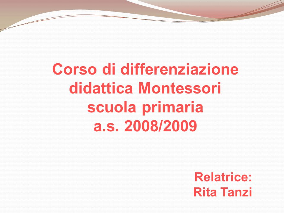 Corso di differenziazione didattica Montessori scuola primaria a.s. 2008/2009 Relatrice: Rita Tanzi