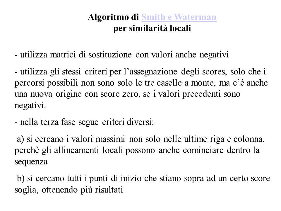 Algoritmo di Smith e Waterman per similarità localiSmith e Waterman - utilizza matrici di sostituzione con valori anche negativi - utilizza gli stessi