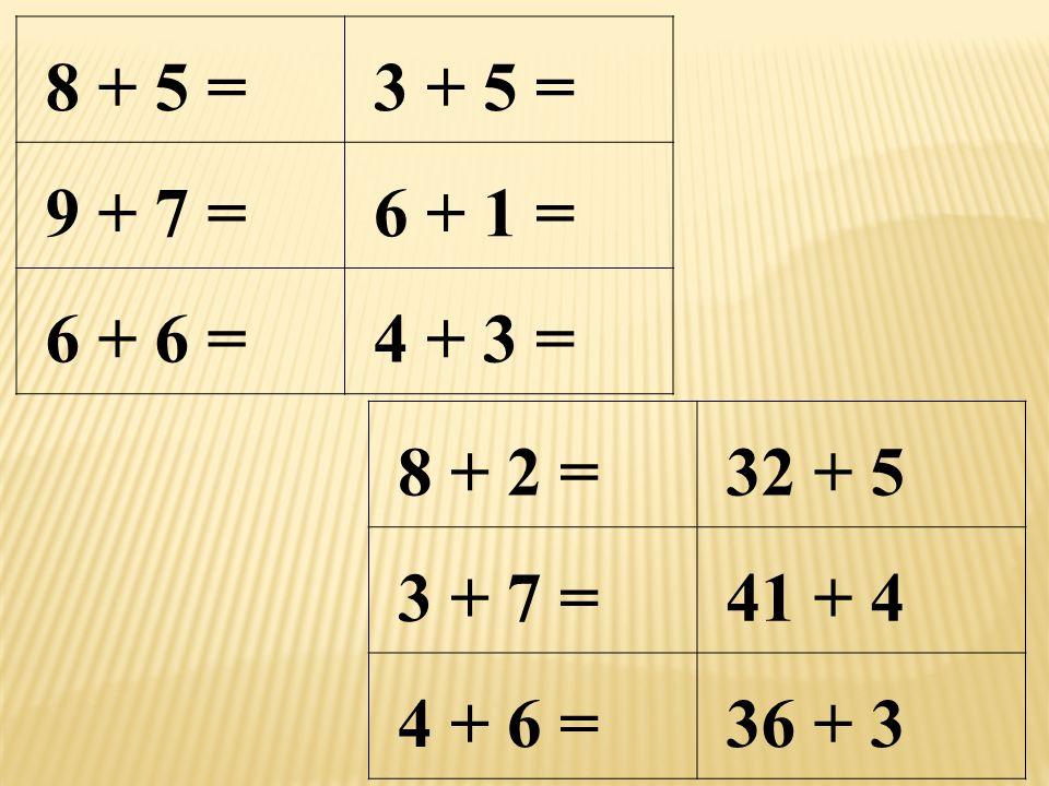 8 + 5 =3 + 5 = 9 + 7 =6 + 1 = 6 + 6 =4 + 3 = 8 + 2 =32 + 5 3 + 7 =41 + 4 4 + 6 =36 + 3