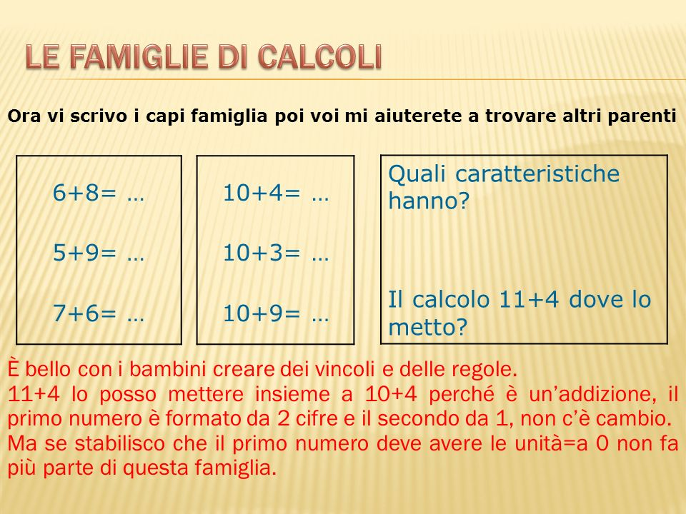 6+8= … 5+9= … 7+6= … 10+4= … 10+3= … 10+9= … Quali caratteristiche hanno? Il calcolo 11+4 dove lo metto? È bello con i bambini creare dei vincoli e de