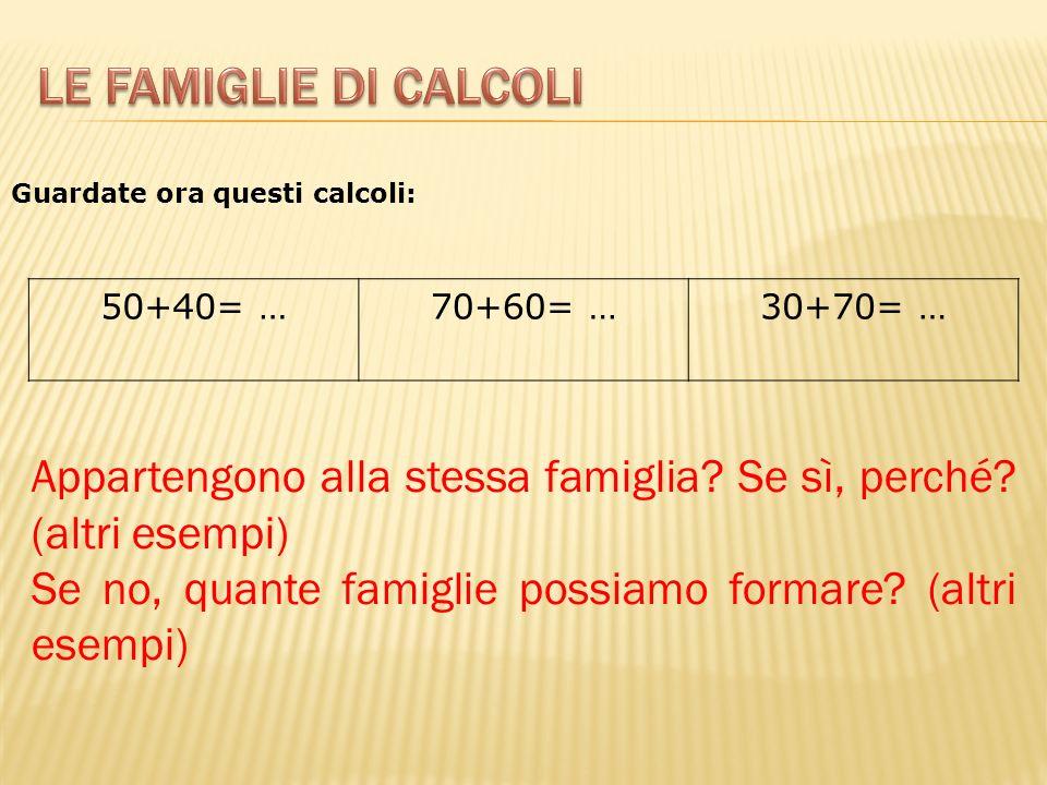 50+40= …70+60= …30+70= … Appartengono alla stessa famiglia? Se sì, perché? (altri esempi) Se no, quante famiglie possiamo formare? (altri esempi) Guar