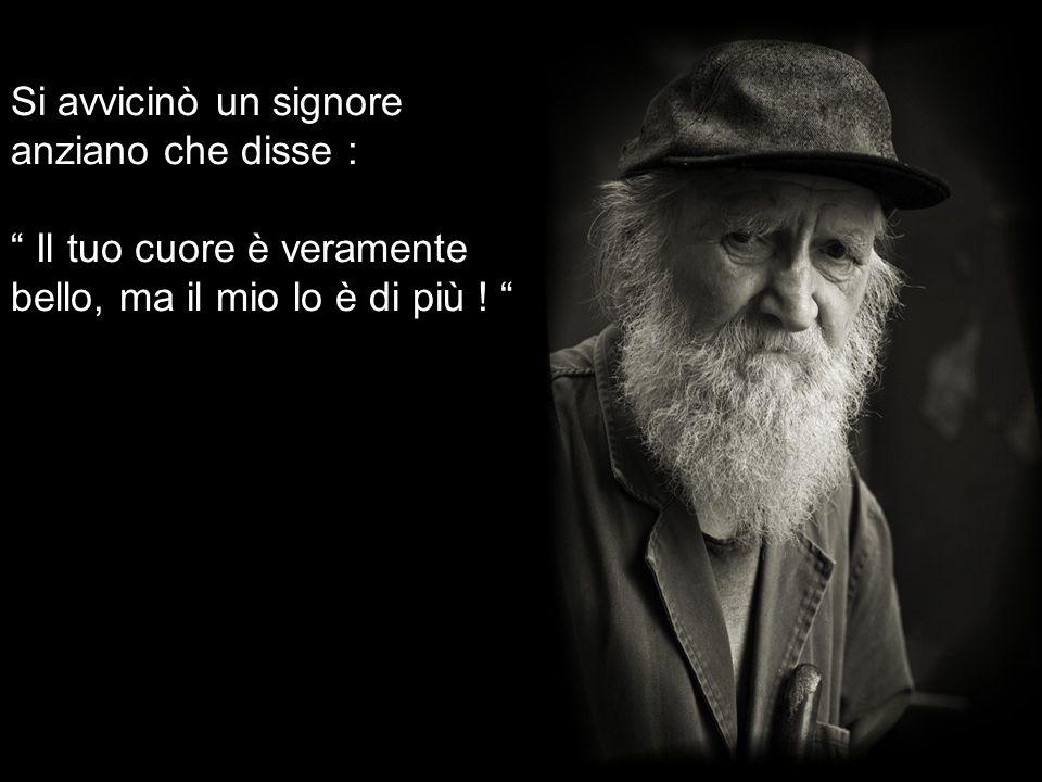Si avvicinò un signore anziano che disse : Il tuo cuore è veramente bello, ma il mio lo è di più !