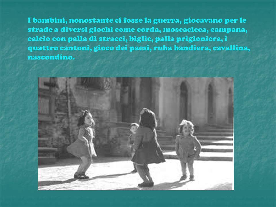 I bambini, nonostante ci fosse la guerra, giocavano per le strade a diversi giochi come corda, moscacieca, campana, calcio con palla di stracci, bigli