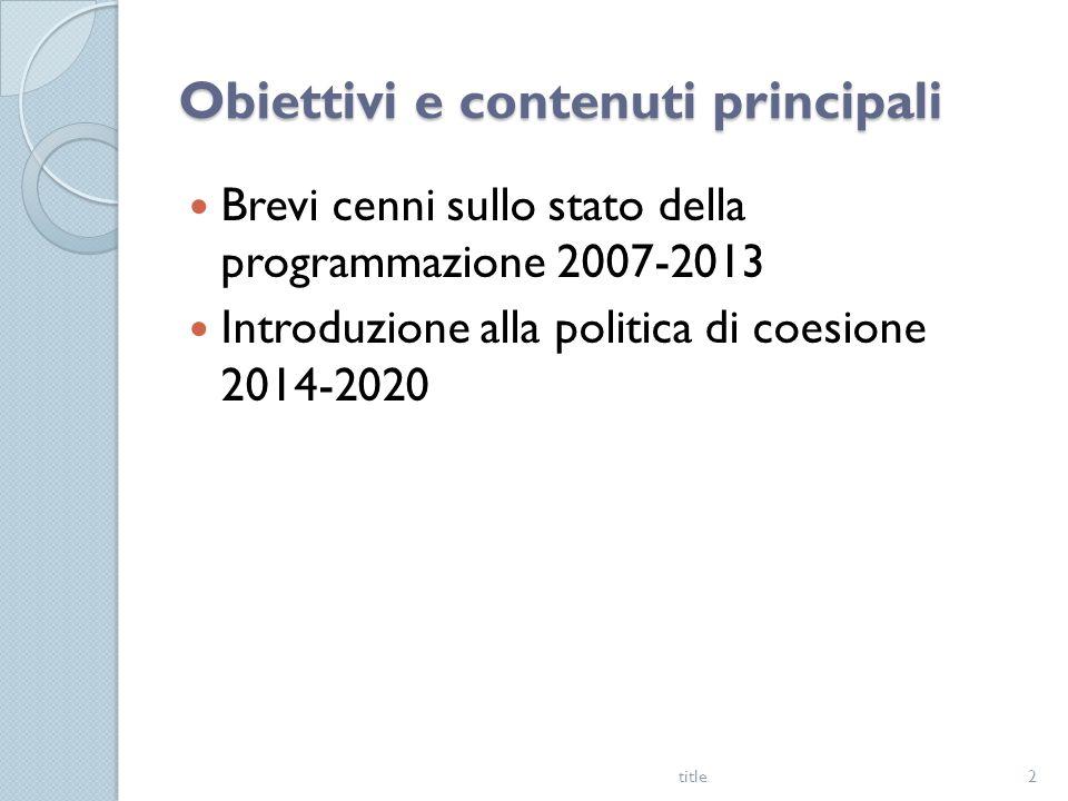 Obiettivi e contenuti principali Brevi cenni sullo stato della programmazione 2007-2013 Introduzione alla politica di coesione 2014-2020 title2