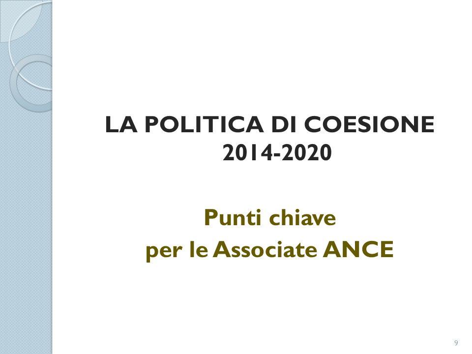 LA POLITICA DI COESIONE 2014-2020 Punti chiave per le Associate ANCE 9