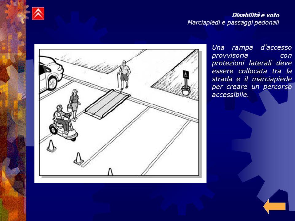 Disabilità e voto Marciapiedi e passaggi pedonali Una rampa daccesso provvisoria con protezioni laterali deve essere collocata tra la strada e il marciapiede per creare un percorso accessibile.
