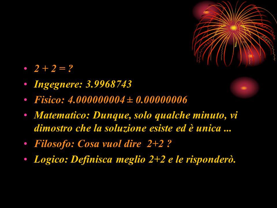 2 + 2 = ? Ingegnere: 3.9968743 Fisico: 4.000000004 ± 0.00000006 Matematico: Dunque, solo qualche minuto, vi dimostro che la soluzione esiste ed è unic
