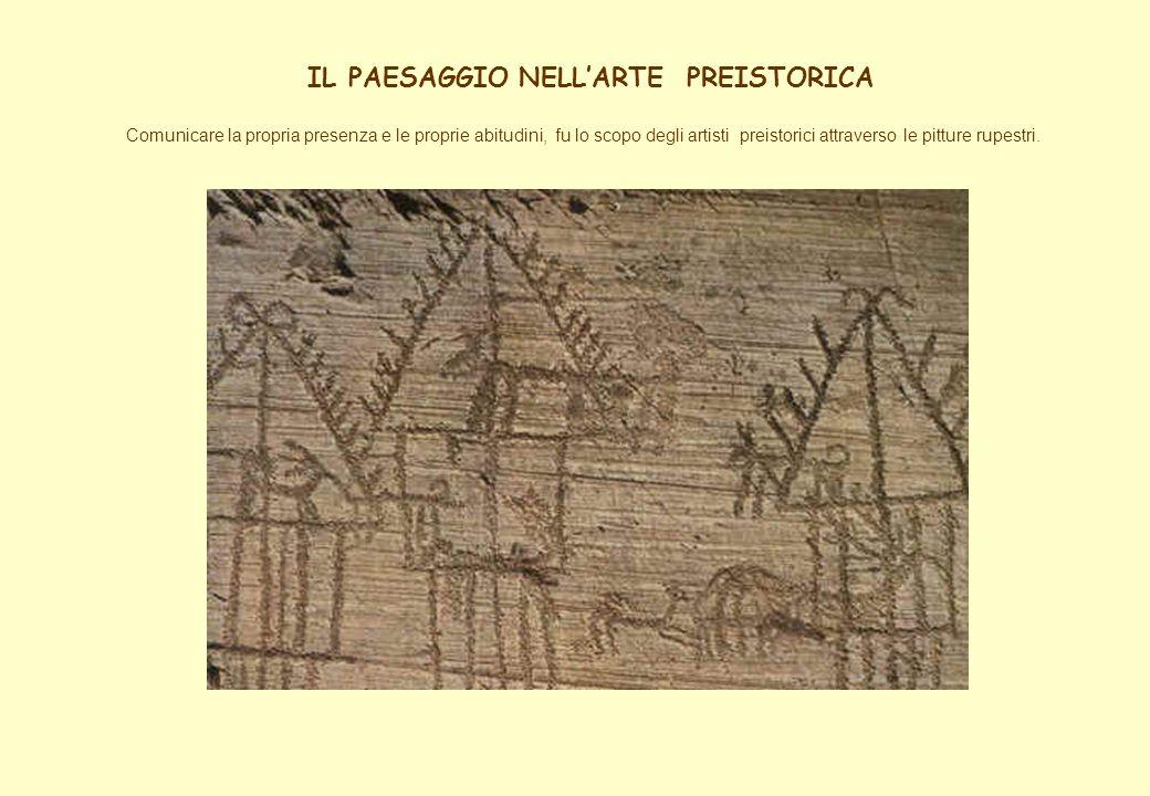 IL PAESAGGIO NELLARTE PREISTORICA Comunicare la propria presenza e le proprie abitudini, fu lo scopo degli artisti preistorici attraverso le pitture r