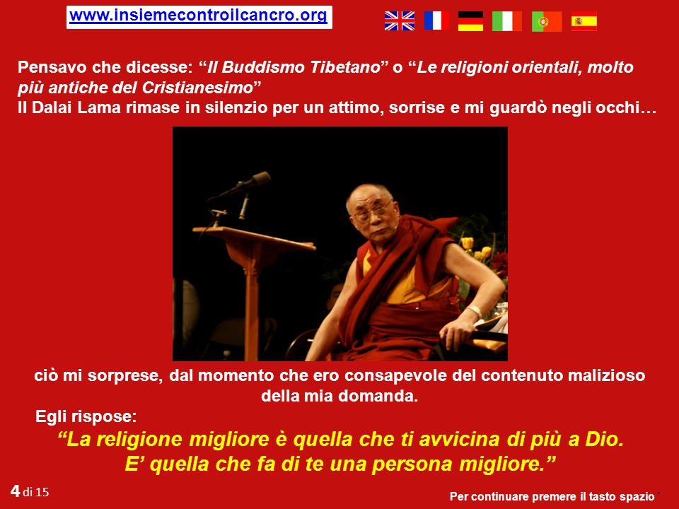 Durante una discussione in occasione di una tavola rotonda sulla religione e la libertà a cui il Dalai Lama ed io partecipavamo, in chiusura, maliziosamente, ma anche con un certo interesse, gli chiesi: Sua santità, qual é la religione migliore.