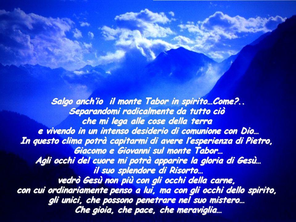 Salgo anchio il monte Tabor in spirito…Come?.. Separandomi radicalmente da tutto ciò che mi lega alle cose della terra e vivendo in un intenso desider