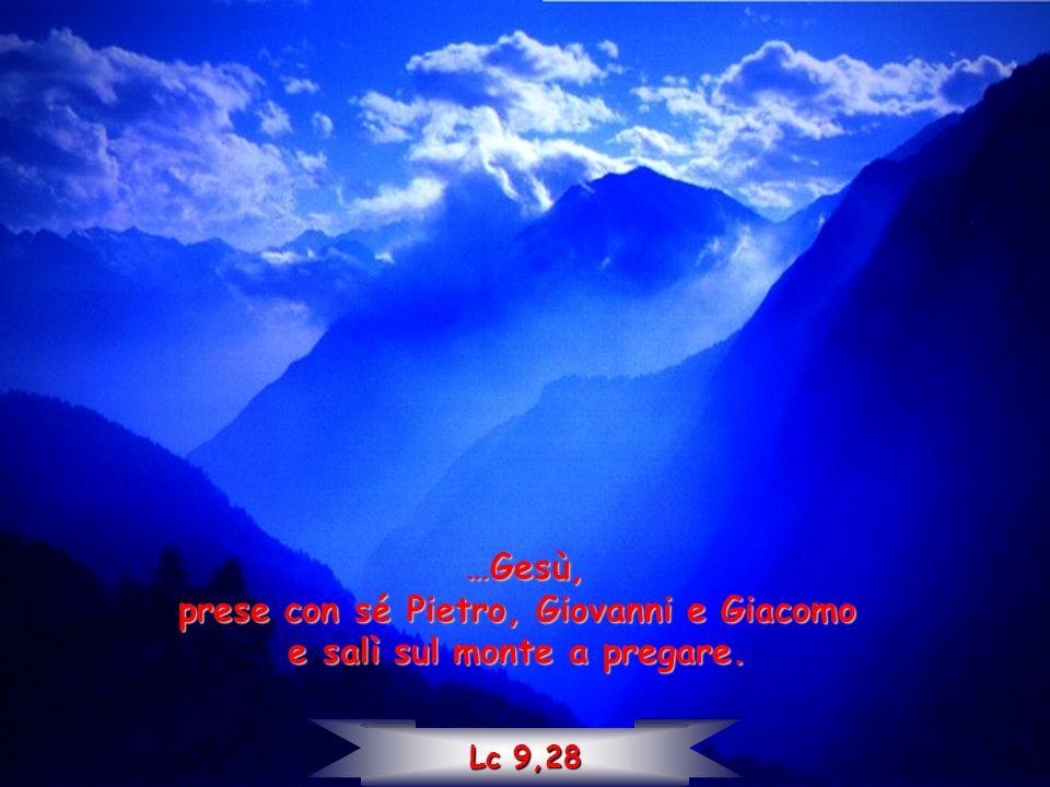 …Gesù, prese con sé Pietro, Giovanni e Giacomo e salì sul monte a pregare. Lc 9,28